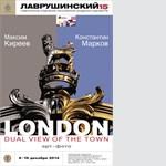 """08\12-18\12\2014 ВЫСТАВКА МАКСИМА КИРЕЕВА и КОНСТАНТИНА МАРКОВА """"LONDON. Dual view of the Town"""" (ЛОНДОН. Двойной взгляд на город)"""